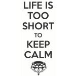 Life is Too Short to Keep Calm