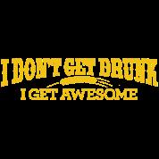 I DON'T GET DRUNK I GET AWESOME