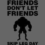 Friends Don't Let Friends Skip Leg Day
