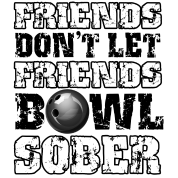 Friends Don't Let Friends Bowl Sober