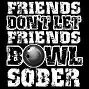 Friends Don't Let Friends Bowl Sober