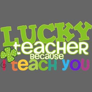 Lucky Teacher Because I Teach You St. Patricks Day