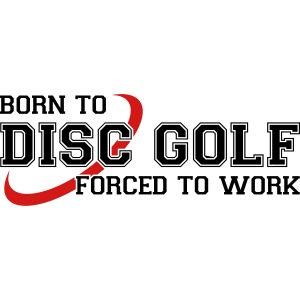 Born to Disc Golf Forced to Work Frolf Frisbee