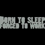 born 2 sleep - Forced to work
