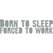 born 2 sleep - Forced to work