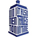 Tardis: Did I Mention It Also Travels in Time