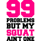 99 PROBLEMS BUT MY SQUAT AIN'T ONE