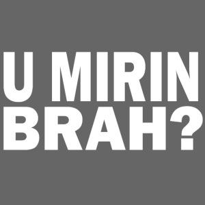 U Mirin Brah?