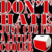 Don't Hate Just Cuz I'm a Little Cooler