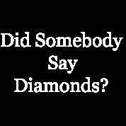 Did Somebody Say Diamonds?