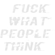 FUCK WHAT PEOPLE THINK