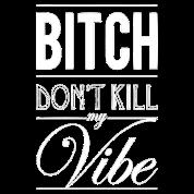 Don't kill my vibe.