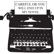 Careful or you will end up in my novel