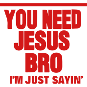 YOU NEED JESUS BRO I'M JUST SAYING