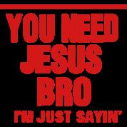 YOU NEED JESUS BRO I'M JUST SAYING