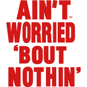 AIN'T WORRIED ABOUT NOTHING