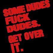 SOME DUDES FUCK DUDES GET OVER IT