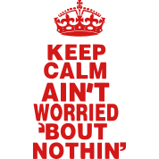 KEEP CALM AIN'T WORRIED ABOUT NOTHING