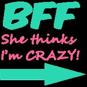 BFF (she thinks I'm CRAZY!)