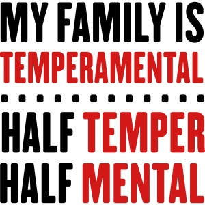 Family is Temperamental. Half temper half mental