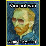 Vincent van Gogh fuck yourself
