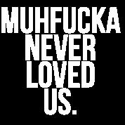 Muhfucka never loved us