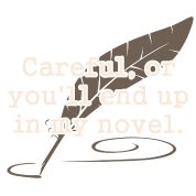 Careful, or You'll End Up In My Novel Writer