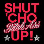 shut_cho_bitch_ass_up