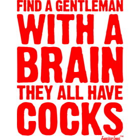 Find a Gentleman with a brain They all have Cocks