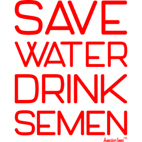 Save Water Drink Semen, Francisco Evans ™