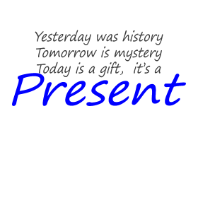 Today is a gift, it's a present