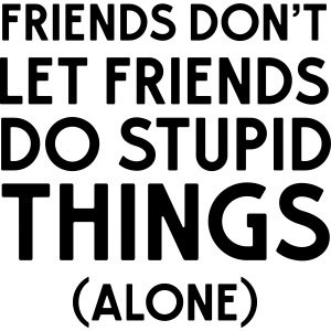 Friends don't let friends do stupid things (alone)