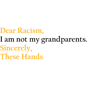 Dear Racism, I am not my grandparents.Sincerely,
