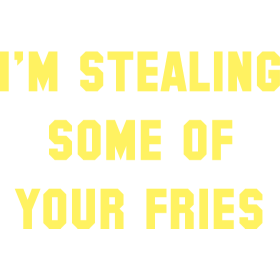 Some Of Your Fries