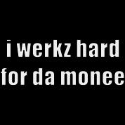 i werkz hard