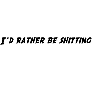 id_rather_be_shitting_png
