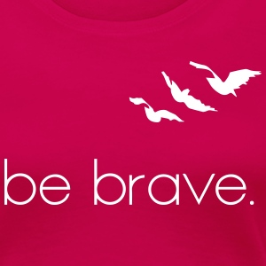 Be Brave - Women's Premium T-Shirt