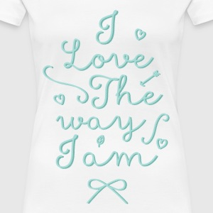 I love the way I am - Women's Premium T-Shirt