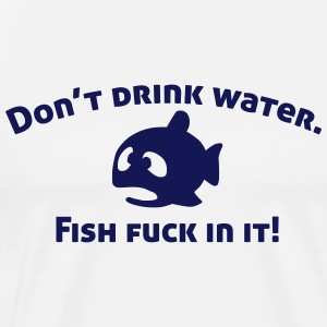 Don't drink water, fish fuck in it! T-Shirts - Men's Premium T-Shirt