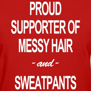 PROUD SUPPORTER OF MESSY HAIR & SWEATPANTS TEE - Women's T-Shirt