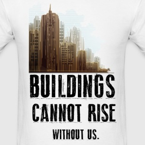 Buildings Cannot Rise Without Us - Men's T-Shirt