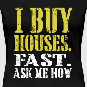I Buy Houses Fast Ask Me How - Women TShirt - Women's Premium T-Shirt