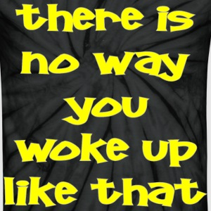 There Is No Way You Woke Up Like That  - Unisex Tie Dye T-Shirt