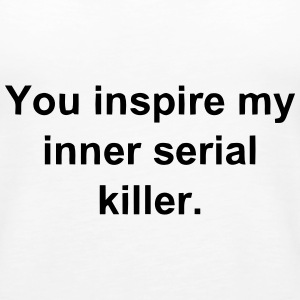YOU INSPIRE MY INNER SERIAL KILLER Tanks - Women's Premium Tank Top