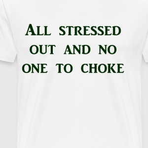 All stressed out and no one to choke - Men's Premium T-Shirt