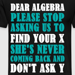 Dear Algebra Please Stop Asking Us To Find Your X - Men's Premium T-Shirt