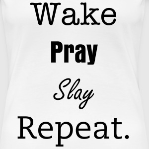 Wake Pray Slay Repeat. - Women's Premium T-Shirt