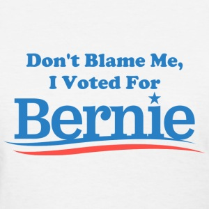 Don't Blame Me, I Voted For Bernie - Women's T-Shirt