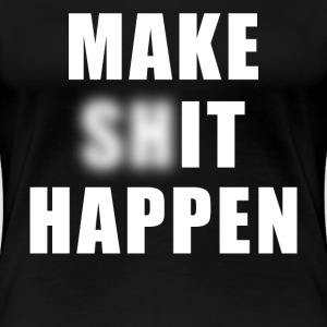 Make Shit Happen - Women's Premium T-Shirt