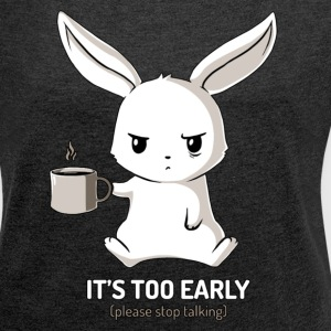 It's Too Early - Women's Roll Cuff T-Shirt